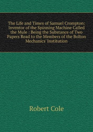 The Life and Times of Samuel Crompton Inventor of the Spinning Machine Called the Mule: Being the Substance of Two Papers Read to the Members of the Bolton Mechanics' Institution.
