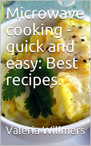 Microwave cooking - quick and easy: Best recipes.