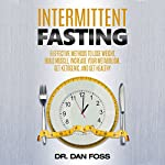 Intermittent Fasting: 6 Effective Methods to Lose Weight, Build Muscle, Increase Your Metabolism, Get Ketogenic, and Get Healthy | Dr. Dan Foss