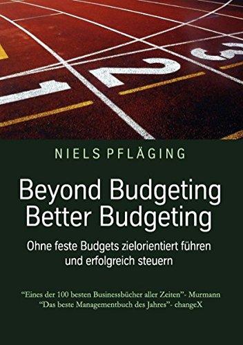 Beyond Budgeting, Better Budgeting: Ohne feste Budgets zielorientiert führen und erfolgreich steuern
