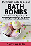 The Simple Guide to Making Bath Bombs.: Simple Homemade Organic Recipes for Radiant
