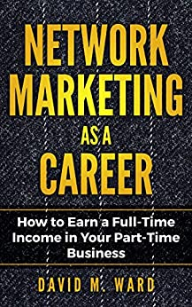 Network Marketing as a Career: How to Earn a Full-Time Income in Your Part-Time Business by [M. Ward, David]