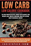 Low Carb: Low Calorie Cookbook: 50 High Protein Recipes Under 500 Calories for Weight Loss, Muscle Building, Healthy Eating & To Increase Energy (Low Carb ... Low Carb Cookbook, Low Carb Diet Book 1)