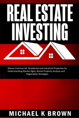 Real Estate Investing  Master Commercial  Residential And Industrial Properties By Understanding Market Signs  Rental Property Analysis And Negotiation Strategies