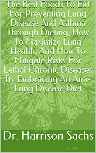 The Best Foods To Eat For Preventing Lung Disease And Asthma Through Dieting, How To Maximize Lung Health, And How To Mitigate Risks For Lethal Chronic Diseases By Embracing An Anti-Lung Disease Diet