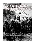 France in World War II: The History of Nazi Germany's Conquest of France and Its Liberation By the Allies