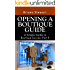How to Open a Boutique: The Simple Guide to  Boutique Success: The definitive step by step How to Open a Boutique Guide (Opening a Boutique Guide : How ... your own Unique Clothing Boutique Book 2)