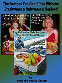 The Recipes You Can't Live Without: Freshwater & Saltwater Fish & Seafood by [Phillips, John E., Phillips, Denise]