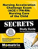 Nursing Acceleration Challenge Exam (ACE) I PN-RN: Nursing Care of the Child Secrets Study Guide: Nursing ACE Test Review for the Nursing Acceleration Challenge Exam