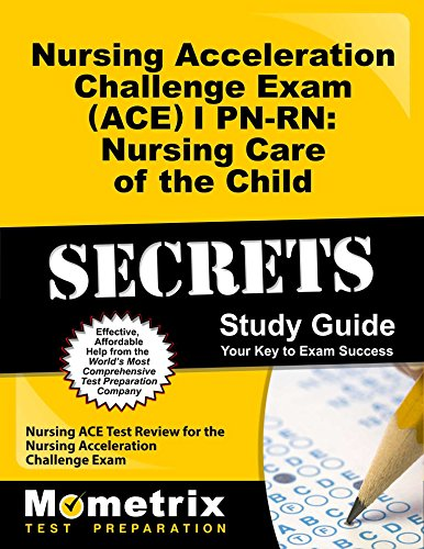 Nursing Acceleration Challenge Exam (ACE) I PN-RN: Nursing Care of the Child Secrets Study Guide: Nursing ACE Test Review for the Nursing Acceleration Challenge Exam