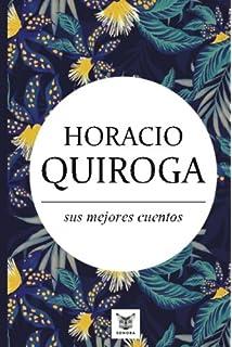 Horacio Quiroga, sus mejores cuentos (Spanish Edition)