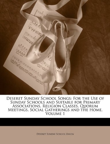 Deseret Sunday School Songs: For the Use of Sunday Schools and Suitable for Primary Associations, Religion Classes, Quorum Meetings, Social Gatherings and the Home, Volume - School Union Sunday