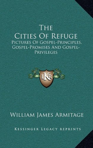 The Cities Of Refuge: Pictures Of Gospel-Principles, Gospel-Promises And Gospel-Privileges PDF
