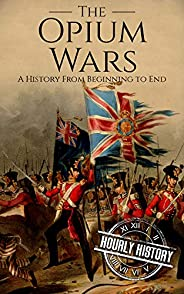 The Opium Wars: A History From Beginning to End (History of China)