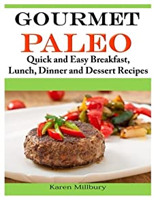 Gourmet Paleo: Quick and Easy Breakfast, Lunch, Dinner and Dessert Recipes