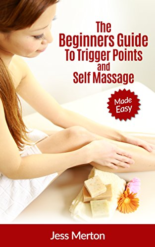 The Beginners Guide To Trigger Points and Self Massage: Made Easy (Best Massage Techniques For Migraines)