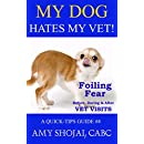 My Dog Hates My Vet!: Foiling Fear Before, During & After Vet Visits (A Quick-Tips Guide Book 4)