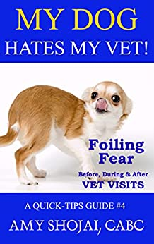 My Dog Hates My Vet!: Foiling Fear Before, During & After Vet Visits (A Quick-Tips Guide Book 4) by [Shojai, Amy]