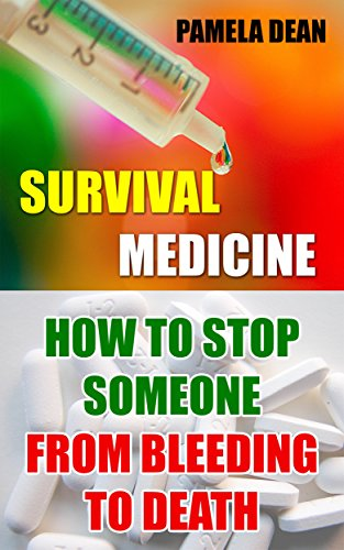 Survival Medicine: How To Stop Someone From Bleeding To Death by [Dean, Pamela]