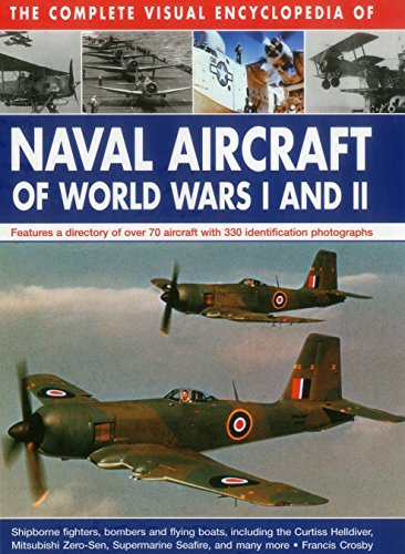The Complete Visual Encyclopedia of Naval Aircraft of World Wars I and II: Features A Directory Of Over 70 Aircraft With 330 Identification - Naval Aircraft Aviation