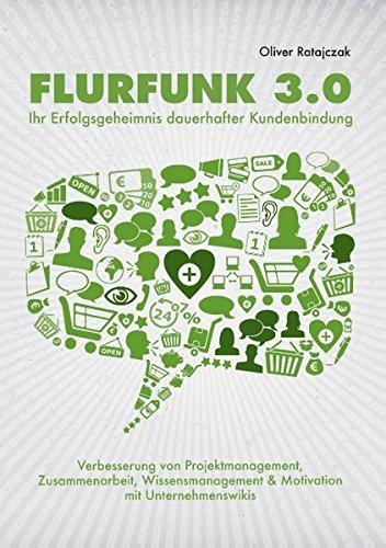 Flurfunk 3.0 - Ihr Erfolgsgeheimnis dauerhafter Kundenbindung: Verbesserung von Projektmanagement, Zusammenarbeit, Wissensmanagement & Motivation mit Unternehmenswikis