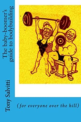 The baby-boomer's guide to bodybuilding: (for everyone over the hill)