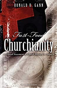 Fa$t-Food Churchianity: A Critical Assessment of Church Ministry in America by Ronald H. Gann (2009-08-03)
