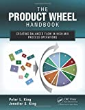 The Product Wheel Handbook: Creating Balanced Flow in High-Mix Process Operations by Peter L. King (2013-04-26)