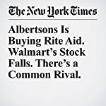 Albertsons Is Buying Rite Aid. Walmart's Stock Falls. There's a Common Rival. | Michael Corkery,Chad Bray