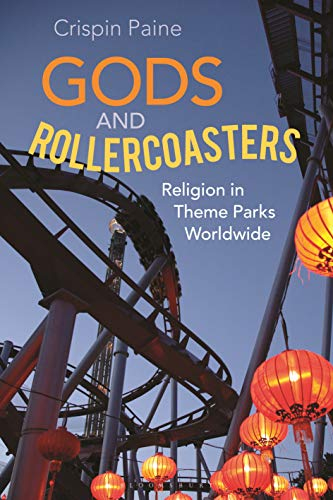 Gods and Rollercoasters: Religion in Theme Parks Worldwide by Crispin Paine