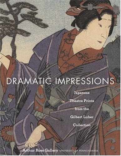 Dramatic Impressions: Japanese Theatre Prints from the Gilbert Luber Collection