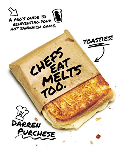 Chefs Eat Melts Too: A Pro's Guide to Reinventing Your Sandwich Game by Darren Purchese