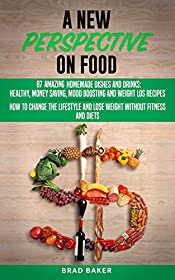 A New Perspective on Food: 87 Amazing Homemade Dishes and Drinks: Healthy, Money Saving, Mood Boosting and Weight Loss Recipes. How to Change Your Lifestyle and Lose Weight without Fitness and Diets
