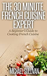 The 30 Minute French Cuisine Expert: A Beginner's Guide to Cooking French Cuisine