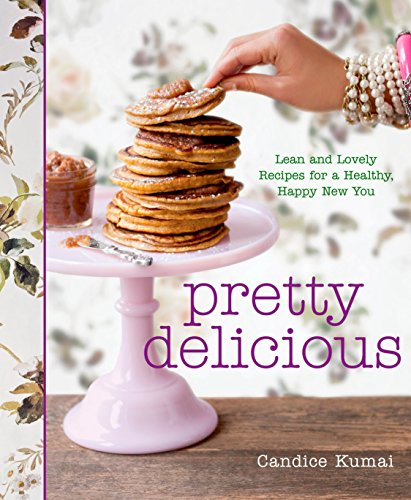 Pretty Delicious: Lean and Lovely Recipes for a Healthy, Happy New You by Candice Kumai