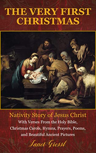 The Very First Christmas: Nativity Story of Jesus Christ With Verses From the Holy Bible, Christmas Carols, Hymns, Prayers, Poems, and Beautiful Ancient Pictures