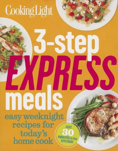 Cooking Light 3-Step Express Meals: Easy weeknight recipes for today's home cook (Cooking Diet)