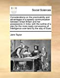 Considerations on the Practicability and Advantages of a Speedy Communication Between Great Britain and Her Possessions in Indi, John Taylor, 1171032730