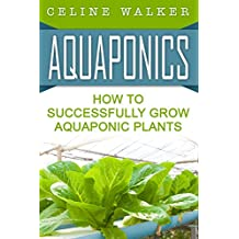 Aquaponics: How to Successfully Grow Aquaponic Plants (Aquaponic Gardening, Hydroponics, Homesteading Book 2) (English Edition)