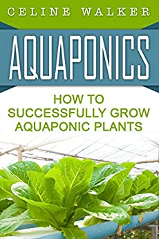 Aquaponics: How to Successfully Grow Aquaponic Plants (Aquaponic Gardening, Hydroponics, Homesteading Book 2) by [Walker, Celine]