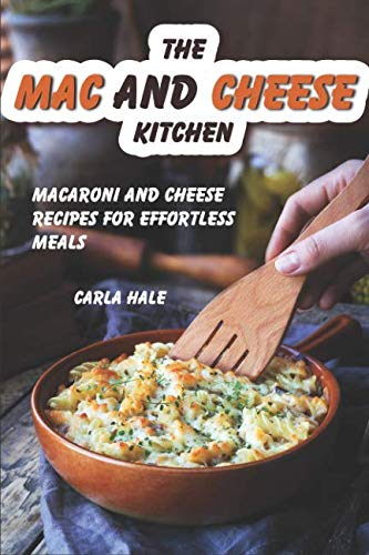 The Mac and Cheese Kitchen: Macaroni and Cheese Recipes for Effortless Meals by Carla Hale