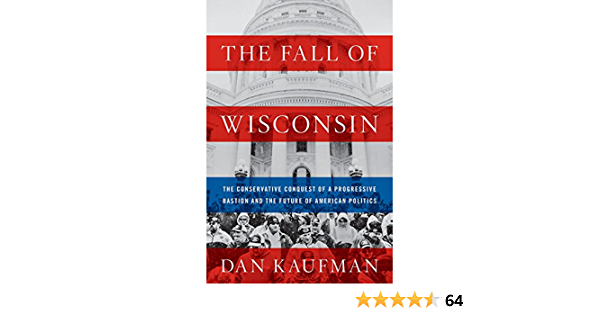 The Fall of Wisconsin: The Conservative Conquest of a ...