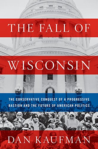 The Fall of Wisconsin: The Conservative Conquest of a Progressive Bastion and the Future of American Politics cover