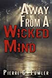 Away from a Wicked Mind, Pierre G. Fowler, 1456749722