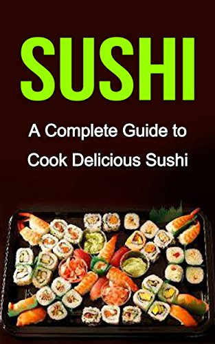 Sushi: A Complete Guide on: Sushi Recipes-Sushi for Beginners- Sushi for Dummies (Sushi Cooking, Sushi Cookbook, Sushi for one, Sushi and Beyond)