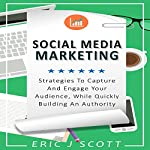 Social Media Marketing: Strategies to Capture and Engage Your Audience While Quickly Building Authority   Eric J Scott