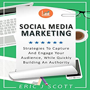 Social Media Marketing: Strategies to Capture and Engage Your Audience While Quickly Building Authority Audiobook