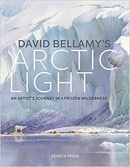 david bellamys arctic light an artists journey in a frozen wilderness