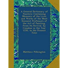 A General Dictionary of Painters: Containing Memoirs of the Lives and Works of the Most Eminent Professors of the Art of Painting, from Its Revival, by Cimabue in the Year 1250, to the Present Time