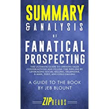 Summary & Analysis of Fanatical Prospecting: The Ultimate Guide to Opening Sales Conversations and Filling the Pipeline by Leveraging Social Selling, Telephone, Email, Text, and Cold Calling | A Guide to the Book by Jeb Blount